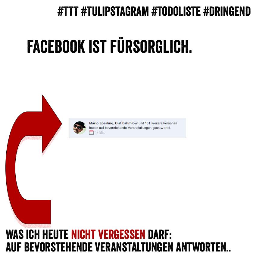 Facebook ist fürsorglich. Was ich heute nicht vergessen darf: Auf bevorstehende Veranstaltungen antworten. #TTT #Tulipstagram #TodoListe #Dringend